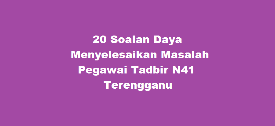 20 Soalan Daya Menyelesaikan Masalah Pegawai Tadbir N41 Terengganu
